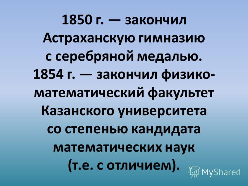 1850 г. закончил Астраханскую гимназию с серебряной медалью. 1854 г. закончил физико- математический факультет Казанского университета со степенью кандидата математических наук (т.е. с отличием).