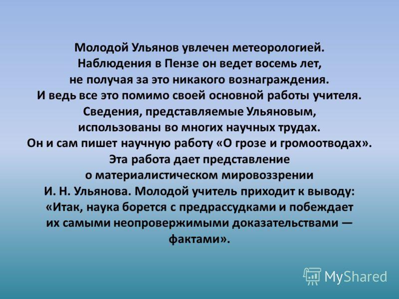 Молодой Ульянов увлечен метеорологией. Наблюдения в Пензе он ведет восемь лет, не получая за это никакого вознаграждения. И ведь все это помимо своей основной работы учителя. Сведения, представляемые Ульяновым, использованы во многих научных трудах.