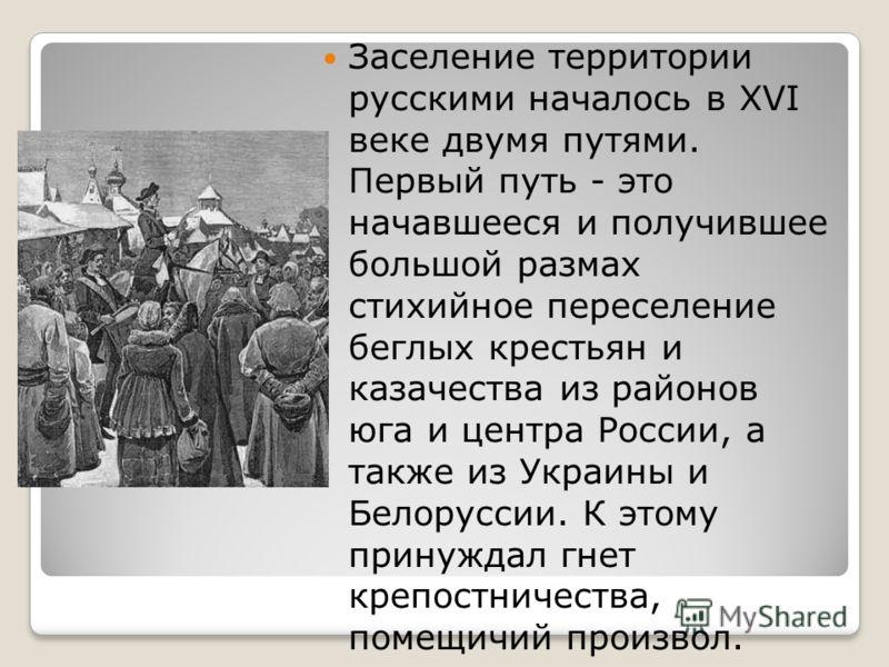 Заселение территории русскими началось в XVI веке двумя путями. Первый путь - это начавшееся и получившее большой размах стихийное переселение беглых крестьян и казачества из районов юга и центра России, а также из Украины и Белоруссии. К этому прину