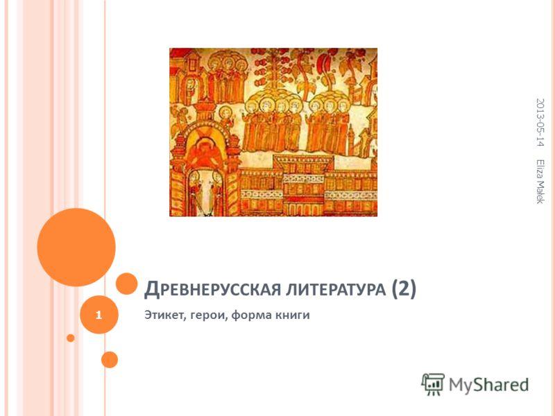 Д РЕВНЕРУССКАЯ ЛИТЕРАТУРА (2) Этикет, герои, форма книги 2013-05-14 Eliza Małek 1