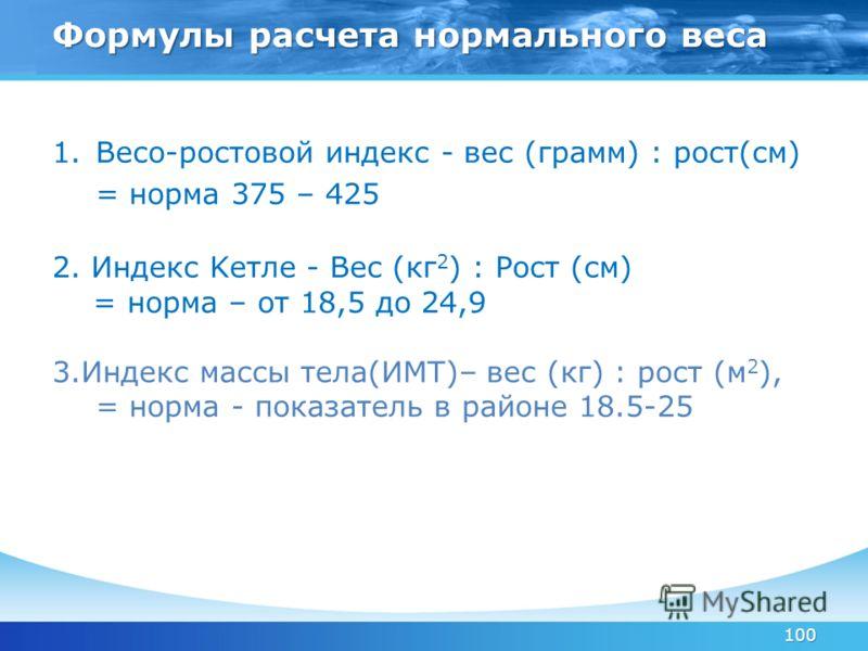 100 1.Весо-ростовой индекс - вес (грамм) : рост(см) = норма 375 – 425 2. Индекс Kетле - Вес (кг 2 ) : Рост (см) = норма – от 18,5 до 24,9 3.Индекс массы тела(ИМТ)– вес (кг) : рост (м 2 ), = норма - показатель в районе 18.5-25 Формулы расчета нормальн