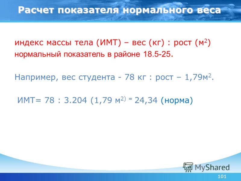 101 индекс массы тела (ИМТ) – вес (кг) : рост (м 2 ) нормальный показатель в районе 18.5-25. Например, вес студента - 78 кг : рост – 1,79м 2. ИМТ= 78 : 3.204 (1,79 м 2) = 24,34 (норма) Расчет показателя нормального веса Расчет показателя нормального