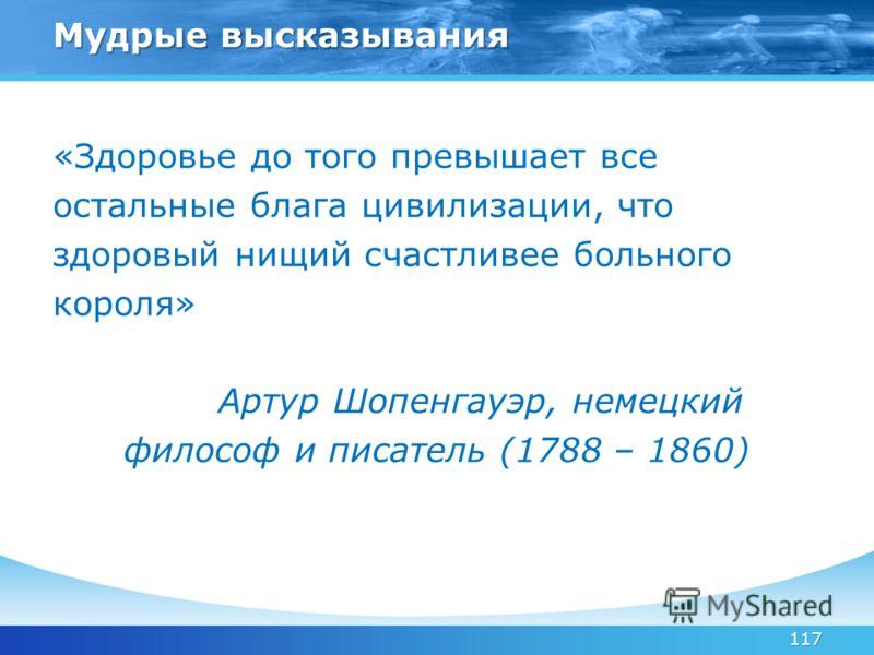 117 Мудрые высказывания «Здоровье до того превышает все остальные блага цивилизации, что здоровый нищий счастливее больного короля» Артур Шопенгауэр, немецкий философ и писатель (1788 – 1860)