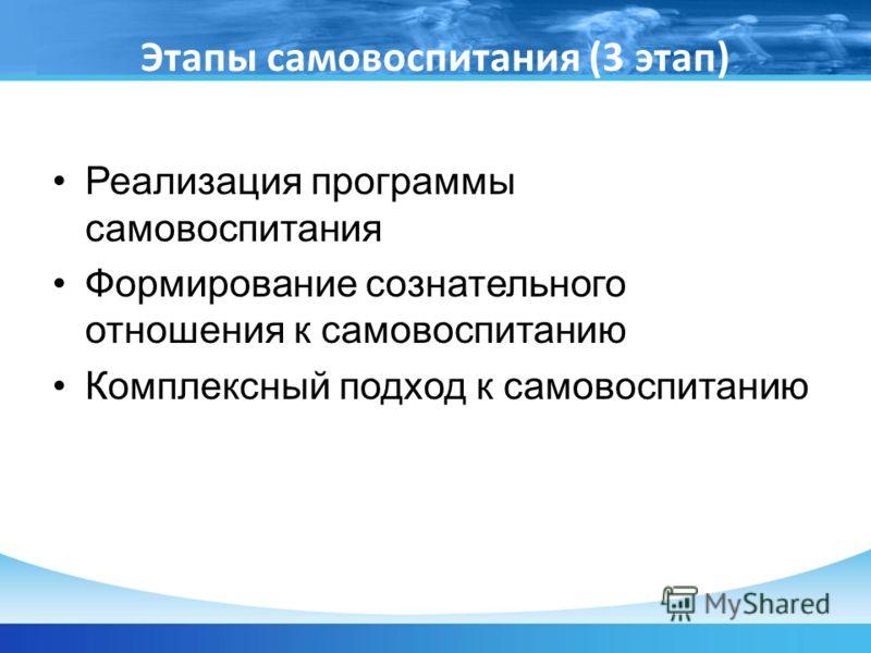 Этапы самовоспитания (3 этап) Реализация программы самовоспитания Формирование сознательного отношения к самовоспитанию Комплексный подход к самовоспитанию