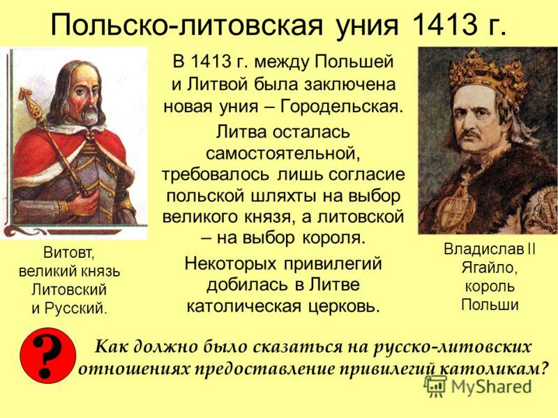 Польско-литовская уния 1413 г. В 1413 г. между Польшей и Литвой была заключена новая уния – Городельская. Литва осталась самостоятельной, требовалось лишь согласие польской шляхты на выбор великого князя, а литовской – на выбор короля. Некоторых прив