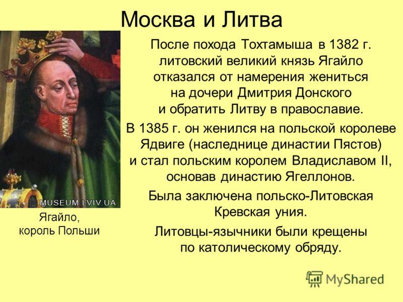 Москва и Литва После похода Тохтамыша в 1382 г. литовский великий князь Ягайло отказался от намерения жениться на дочери Дмитрия Донского и обратить Литву в православие. В 1385 г. он женился на польской королеве Ядвиге (наследнице династии Пястов) и