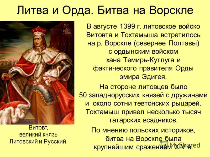 Литва и Орда. Битва на Ворскле В августе 1399 г. литовское войско Витовта и Тохтамыша встретилось на р. Ворскле (севернее Полтавы) с ордынским войском хана Темирь-Кутлуга и фактического правителя Орды эмира Эдигея. На стороне литовцев было 50 западно