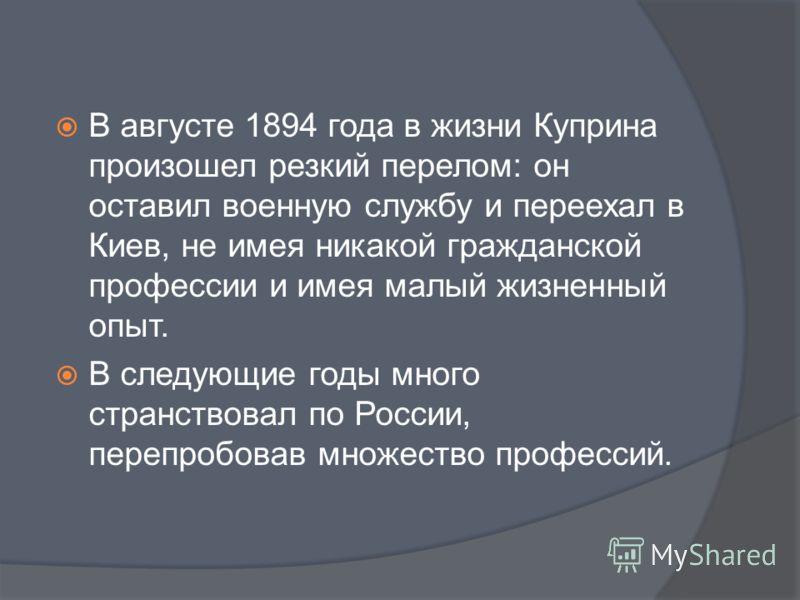 В августе 1894 года в жизни Куприна произошел резкий перелом: он оставил военную службу и переехал в Киев, не имея никакой гражданской профессии и имея малый жизненный опыт. В следующие годы много странствовал по России, перепробовав множество профес