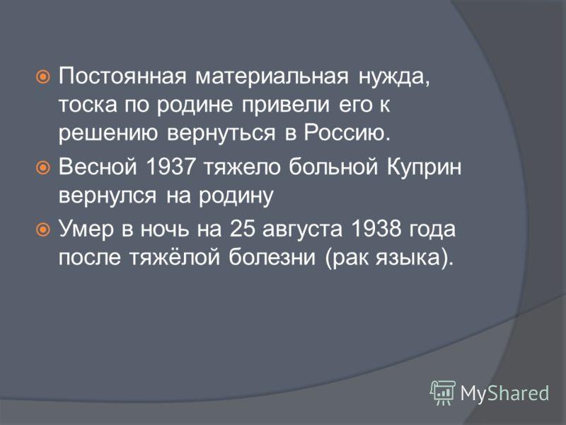 Постоянная материальная нужда, тоска по родине привели его к решению вернуться в Россию. Весной 1937 тяжело больной Куприн вернулся на родину Умер в ночь на 25 августа 1938 года после тяжёлой болезни (рак языка).