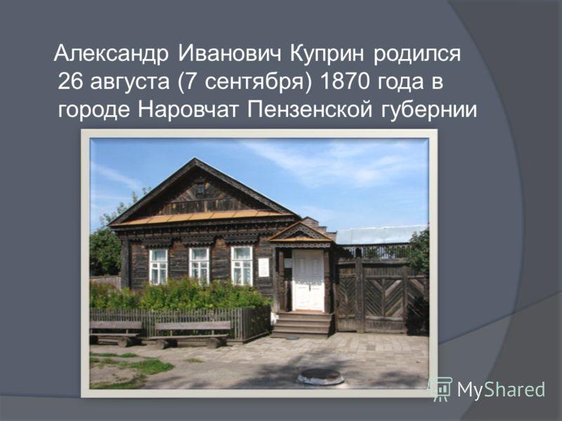 Александр Иванович Куприн родился 26 августа (7 сентября) 1870 года в городе Наровчат Пензенской губернии