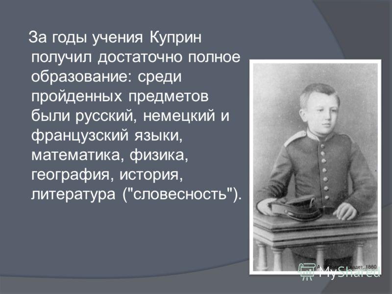 За годы учения Куприн получил достаточно полное образование: среди пройденных предметов были русский, немецкий и французский языки, математика, физика, география, история, литература (словесность).
