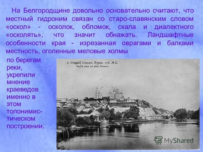 На Белгородщине довольно основательно считают, что местный гидроним связан со старо-славянским словом «оскол» - осколок, обломок, скала и диалектного «осколять», что значит обнажать. Ландшафтные особенности края - изрезанная оврагами и балками местно