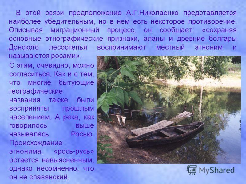В этой связи предположение А.Г.Николаенко представляется наиболее убедительным, но в нем есть некоторое противоречие. Описывая миграционный процесс, он сообщает: «сохраняя основные этнографические признаки, аланы и древние болгары Донского лесостепья