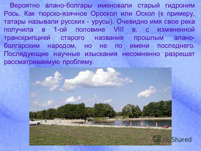 Вероятно алано-болгары именовали старый гидроним Рось. Как тюрско-язячное Ороскол или Оскол (к примеру, татары называли русских - урусы). Очевидно имя свое река получила в 1-ой половине VIII в. с измененной транскрипцией старого названия прошлым алан