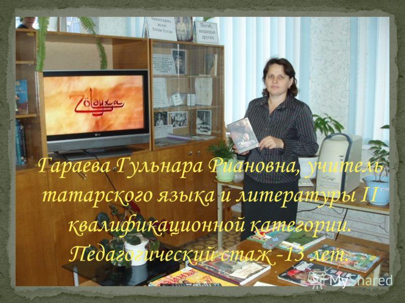 Гараева Гульнара Риановна, учитель татарского языка и литературы II квалификационной категории. Педагогический стаж -13 лет.