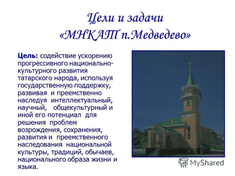 Цели и задачи «МНКАТ п.Медведево» Цель: содействие ускорению прогрессивного национально- культурного развития татарского народа, используя государственную поддержку, развивая и преемственно наследуя интеллектуальный, научный, общекультурный и иной ег