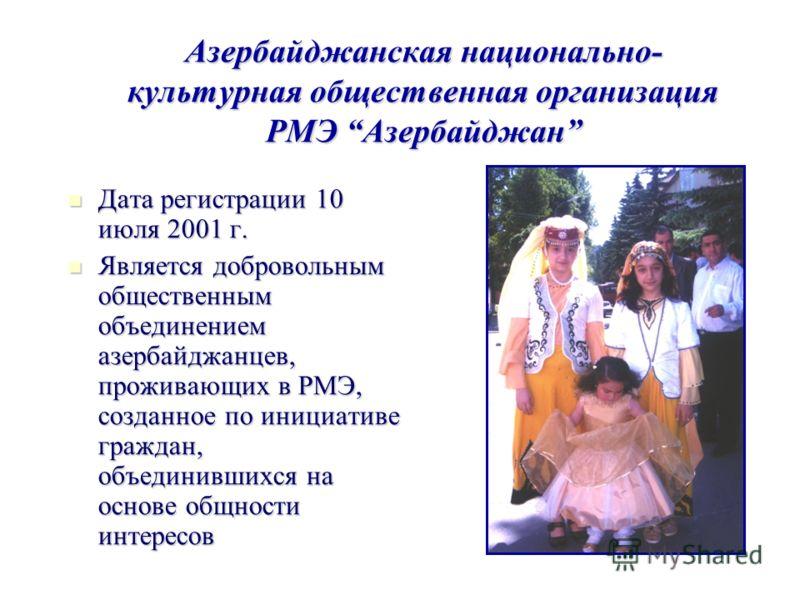 Азербайджанская национально- культурная общественная организация РМЭ Азербайджан Дата регистрации 10 июля 2001 г. Дата регистрации 10 июля 2001 г. Является добровольным общественным объединением азербайджанцев, проживающих в РМЭ, созданное по инициат