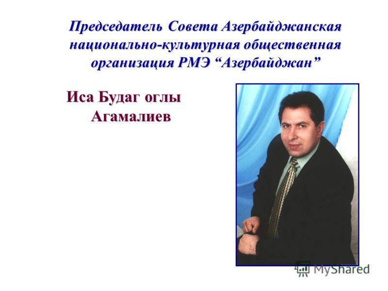 Председатель Совета Азербайджанская национально-культурная общественная организация РМЭ Азербайджан Иса Будаг оглы Агамалиев