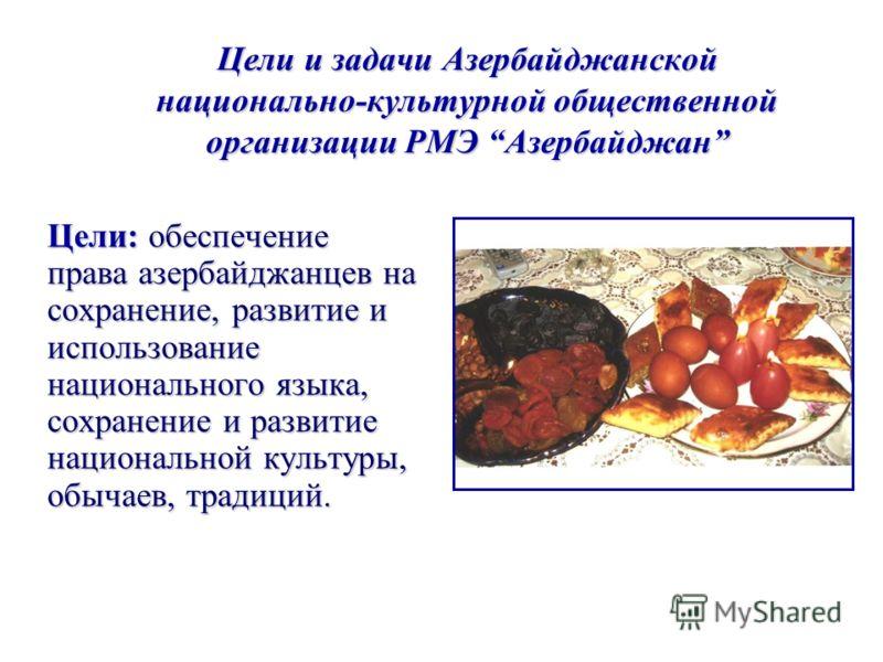 Цели и задачи Азербайджанской национально-культурной общественной организации РМЭ Азербайджан Цели: обеспечение права азербайджанцев на сохранение, развитие и использование национального языка, сохранение и развитие национальной культуры, обычаев, тр