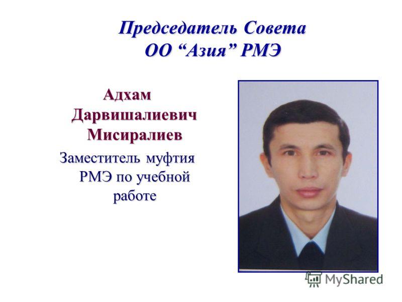 Председатель Совета ОО Азия РМЭ Адхам Дарвишалиевич Мисиралиев Заместитель муфтия РМЭ по учебной работе