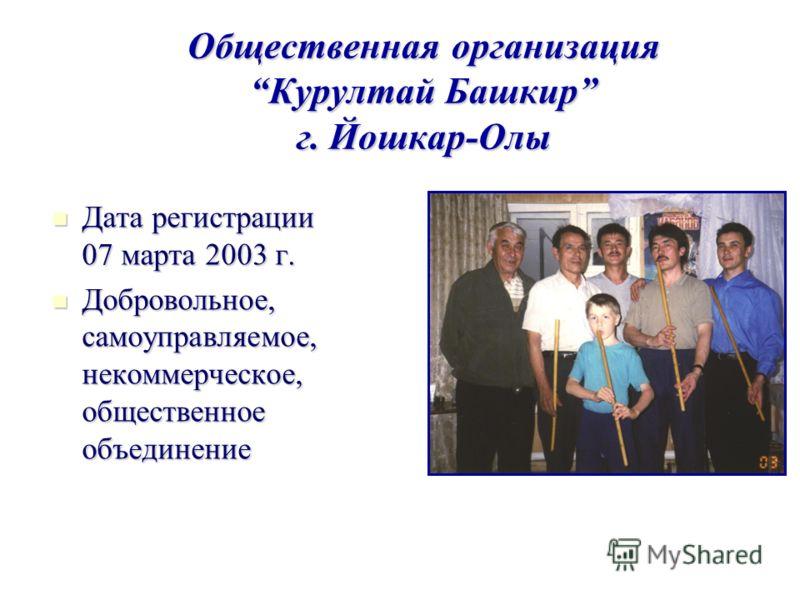 Общественная организация Курултай Башкир г. Йошкар-Олы Дата регистрации 07 марта 2003 г. Дата регистрации 07 марта 2003 г. Добровольное, самоуправляемое, некоммерческое, общественное объединение Добровольное, самоуправляемое, некоммерческое, обществе