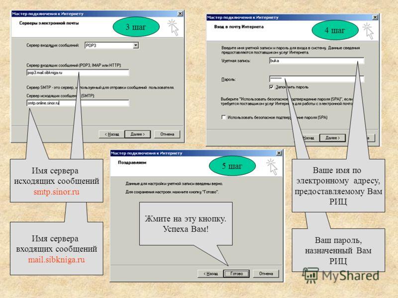 Имя сервера входящих сообщений mail.sibkniga.ru Имя сервера исходящих сообщений smtp.sinor.ru Ваш пароль, назначенный Вам РИЦ Ваше имя по электронному адресу, предоставляемому Вам РИЦ 3 шаг 4 шаг 5 шаг Жмите на эту кнопку. Успеха Вам!