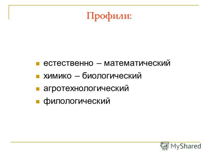 Профили: естественно – математический химико – биологический агротехнологический филологический