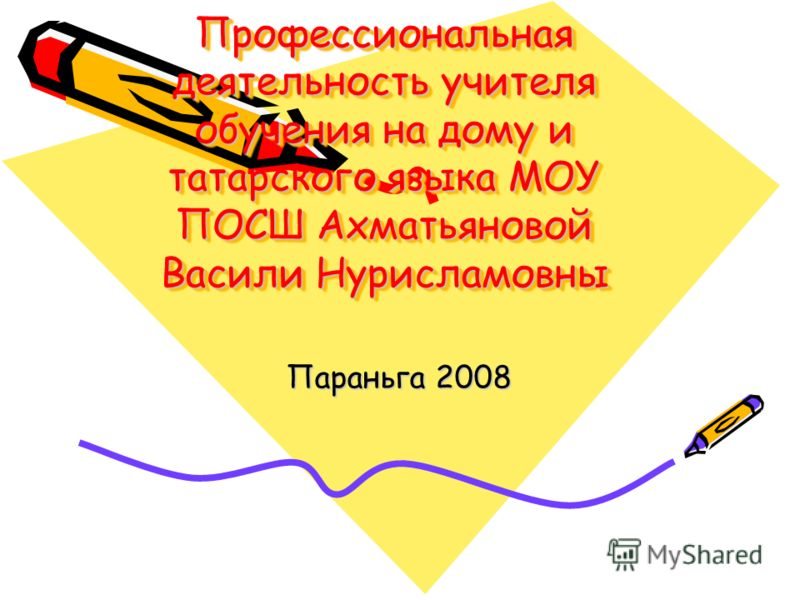 Профессиональная деятельность учителя обучения на дому и татарского языка МОУ ПОСШ Ахматьяновой Васили Нурисламовны Параньга 2008