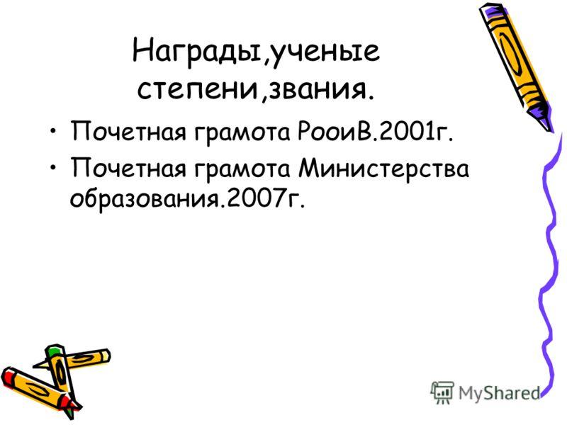 Награды,ученые степени,звания. Почетная грамота РооиВ.2001г. Почетная грамота Министерства образования.2007г.