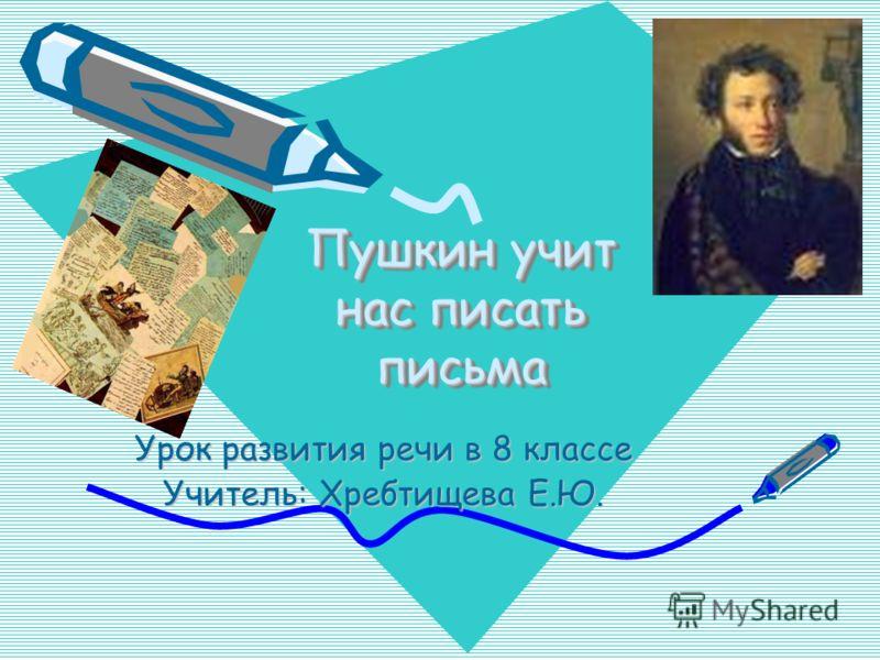 Пушкин учит нас писать письма Урок развития речи в 8 классе Учитель: Хребтищева Е.Ю.