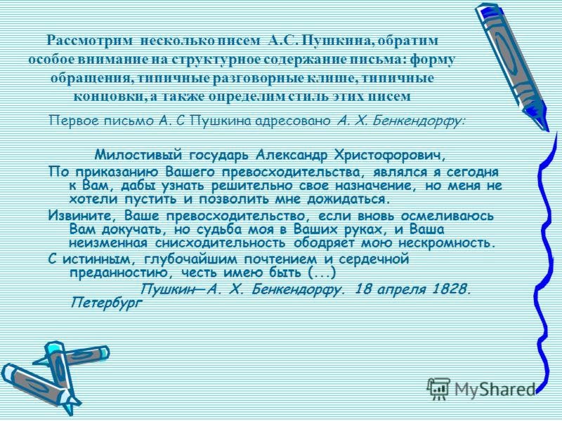 Рассмотрим несколько писем А.С. Пушкина, обратим особое внимание на структурное содержание письма: форму обращения, типичные разговорные клише, типичные концовки, а также определим стиль этих писем Первое письмо А. С Пушкина адресовано А. X. Бенкендо