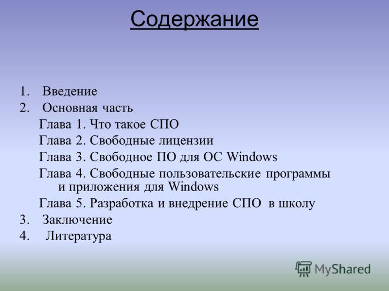 Содержание 1.Введение 2.Основная часть Глава 1. Что такое СПО Глава 2. Свободные лицензии Глава 3. Свободное ПО для ОС Windows Глава 4. Свободные пользовательские программы и приложения для Windows Глава 5. Разработка и внедрение СПО в школу 3.Заключ