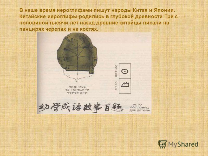 В наше время иероглифами пишут народы Китая и Японии. Китайские иероглифы родились в глубокой древности Три с половиной тысячи лет назад древние китайцы писали на панцирях черепах и на костях.