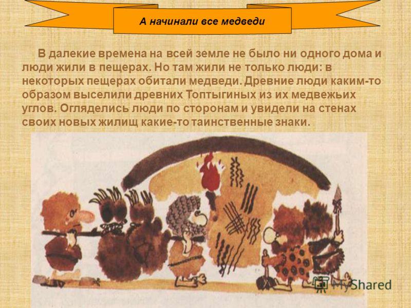 В далекие времена на всей земле не было ни одного дома и люди жили в пещерах. Но там жили не только люди: в некоторых пещерах обитали медведи. Древние люди каким-то образом выселили древних Топтыгиных из их медвежьих углов. Огляделись люди по сторона