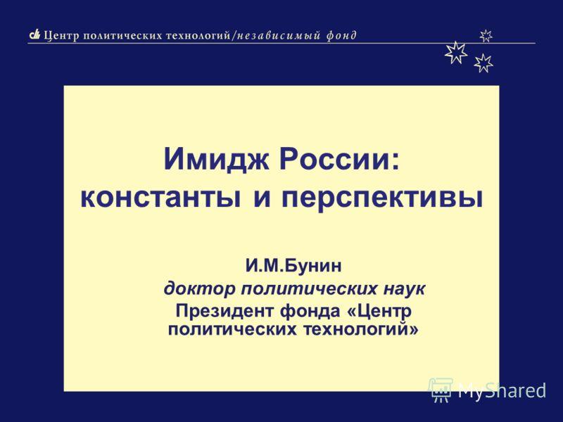 Имидж России: константы и перспективы И.М.Бунин доктор политических наук Президент фонда «Центр политических технологий»