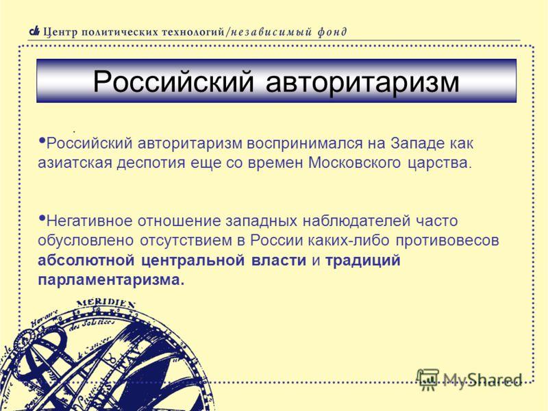 . Российский авторитаризм Российский авторитаризм воспринимался на Западе как азиатская деспотия еще со времен Московского царства. Негативное отношение западных наблюдателей часто обусловлено отсутствием в России каких-либо противовесов абсолютной ц