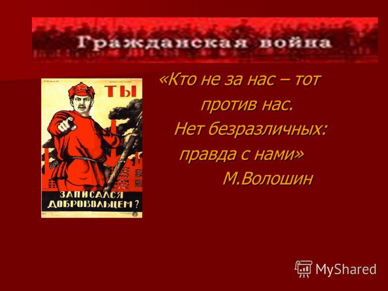 «Кто не за нас – тот «Кто не за нас – тот против нас. против нас. Нет безразличных: Нет безразличных: правда с нами» правда с нами» М.Волошин М.Волошин
