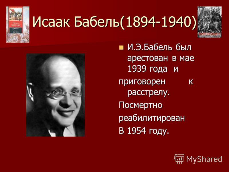 Исаак Бабель(1894-1940) И.Э.Бабель был арестован в мае 1939 года и И.Э.Бабель был арестован в мае 1939 года и приговорен к расстрелу. Посмертнореабилитирован В 1954 году.