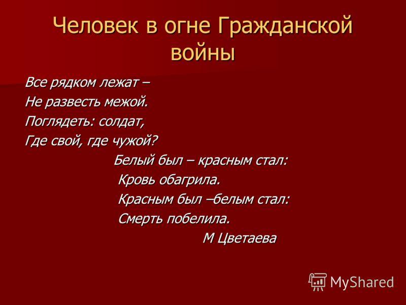 Все рядком лежат – Не развесть межой. Поглядеть: солдат, Где свой, где чужой? Белый был – красным стал: Белый был – красным стал: Кровь обагрила. Кровь обагрила. Красным был –белым стал: Красным был –белым стал: Смерть побелила. Смерть побелила. М Цв
