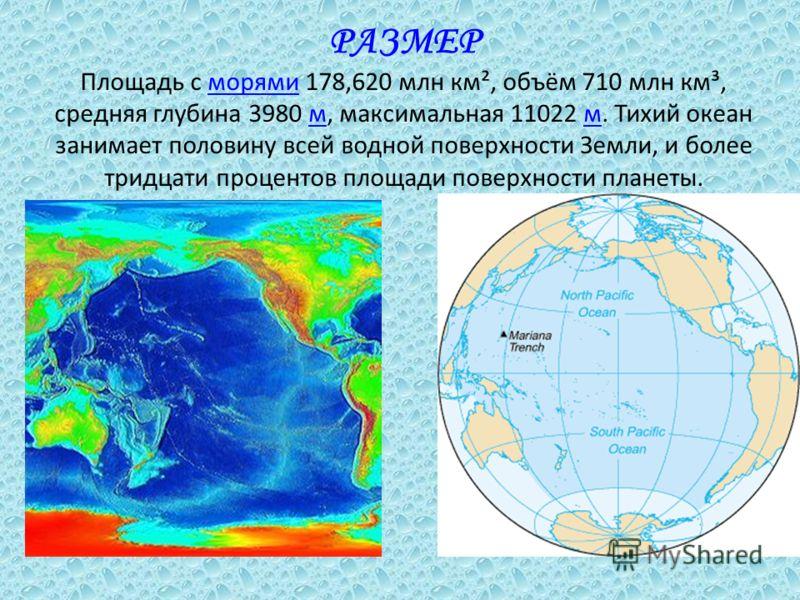 РАЗМЕР Площадь с морями 178,620 млн км², объём 710 млн км³, средняя глубина 3980 м, максимальная 11022 м. Тихий океан занимает половину всей водной поверхности Земли, и более тридцати процентов площади поверхности планеты.морямим