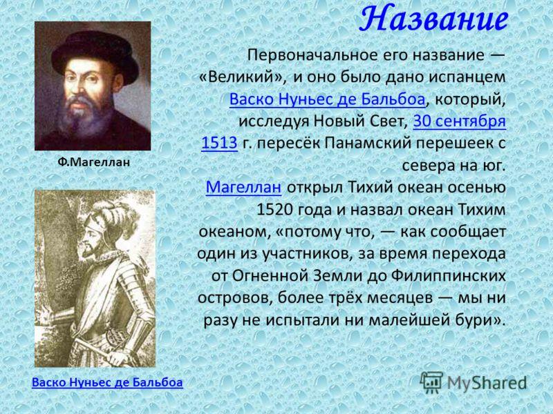 Название Первоначальное его название «Великий», и оно было дано испанцем Васко Нуньес де Бальбоа, который, исследуя Новый Свет, 30 сентября 1513 г. пересёк Панамский перешеек с севера на юг. Магеллан открыл Тихий океан осенью 1520 года и назвал океан