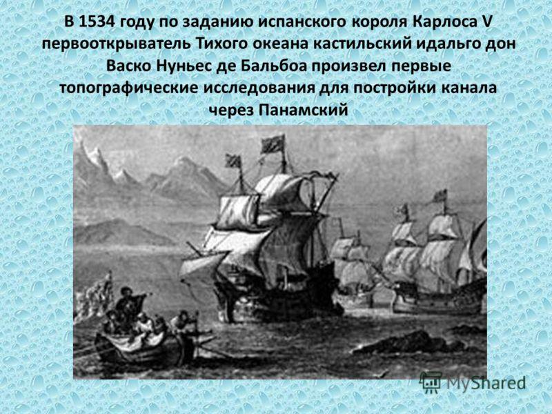 В 1534 году по заданию испанского короля Карлоса V первооткрыватель Тихого океана кастильский идальго дон Васко Нуньес де Бальбоа произвел первые топографические исследования для постройки канала через Панамский