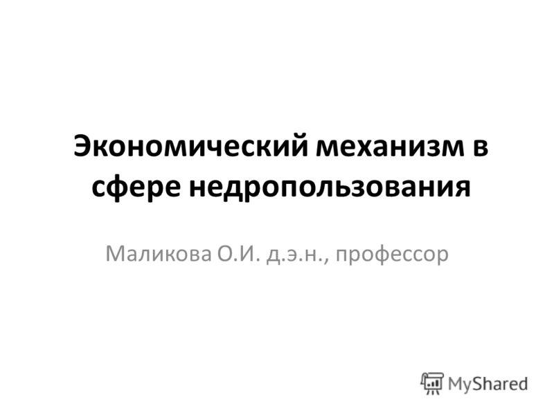 Экономический механизм в сфере недропользования Маликова О.И. д.э.н., профессор