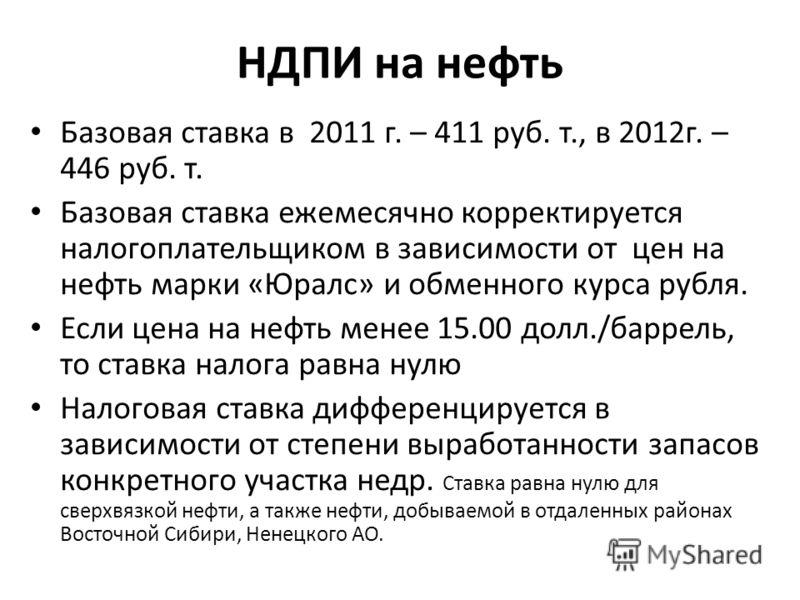 НДПИ на нефть Базовая ставка в 2011 г. – 411 руб. т., в 2012г. – 446 руб. т. Базовая ставка ежемесячно корректируется налогоплательщиком в зависимости от цен на нефть марки «Юралс» и обменного курса рубля. Если цена на нефть менее 15.00 долл./баррель