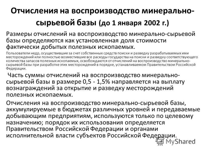 Отчисления на воспроизводство минерально- сырьевой базы (до 1 января 2002 г.) Размеры отчислений на воспроизводство минерально-сырьевой базы определяются как установленная доля стоимости фактически добытых полезных ископаемых. Пользователи недр, осущ