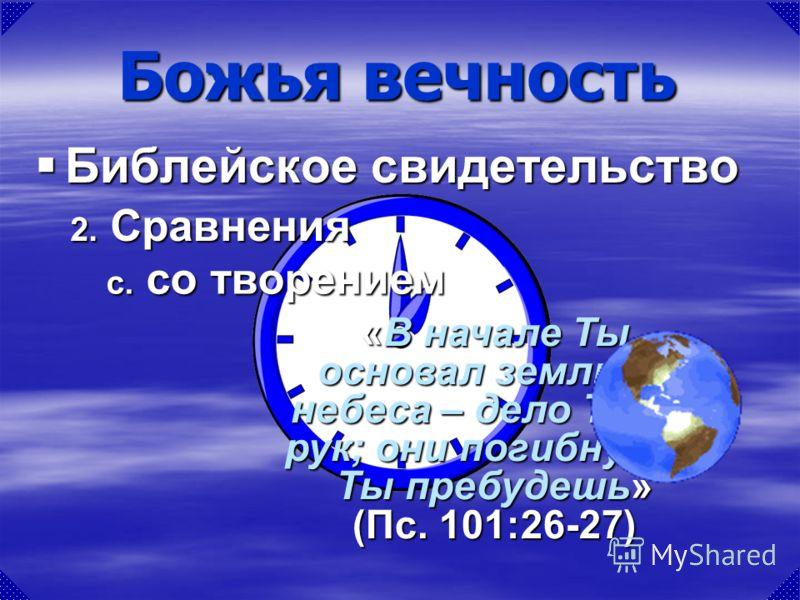 «В начале Ты основал землю, и небеса – дело Твоих рук; они погибнут, а Ты пребудешь» (Пс. 101:26-27) Божья вечность Библейское свидетельство Библейское свидетельство c. со творением 2. Сравнения