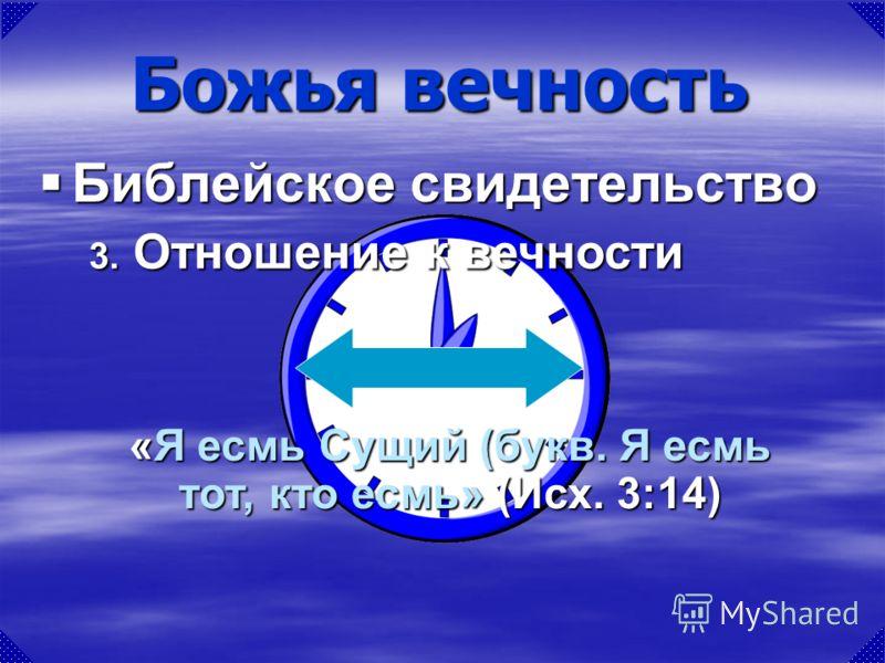 «Я есмь Сущий (букв. Я есмь тот, кто есмь» (Исх. 3:14) Божья вечность Библейское свидетельство Библейское свидетельство 3. Отношение к вечности