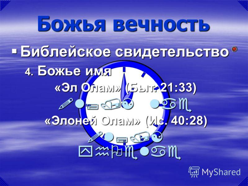 «Эл Олам» (Быт. 21:33) !l;/[ lae «Элоней Олам» (Ис. 40:28) !l;/[ yhOelae Божья вечность Библейское свидетельство Библейское свидетельство 4. Божье имя