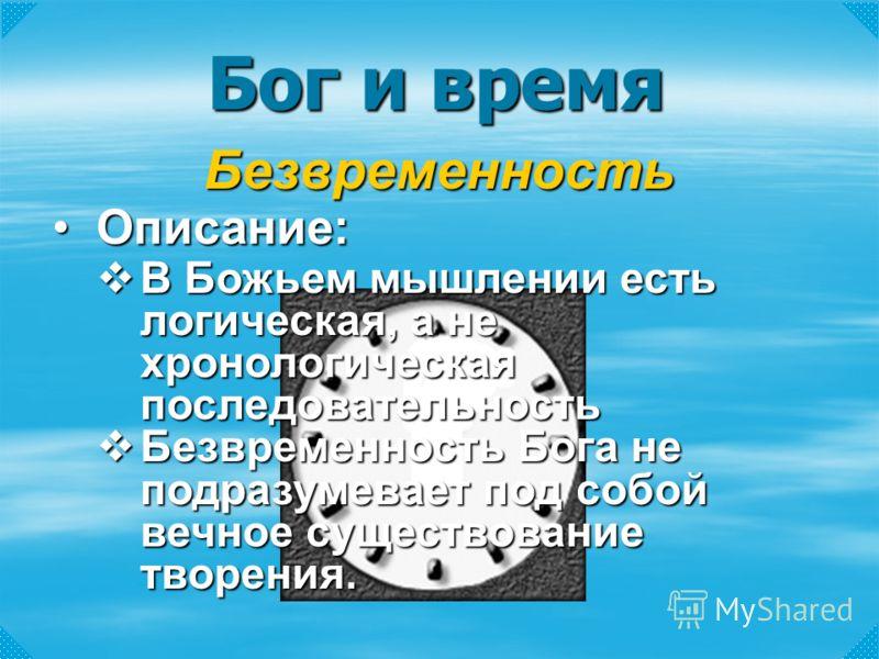 Бог и время Безвременность В Божьем мышлении есть логическая, а не хронологическая последовательность В Божьем мышлении есть логическая, а не хронологическая последовательность Безвременность Бога не подразумевает под собой вечное существование творе