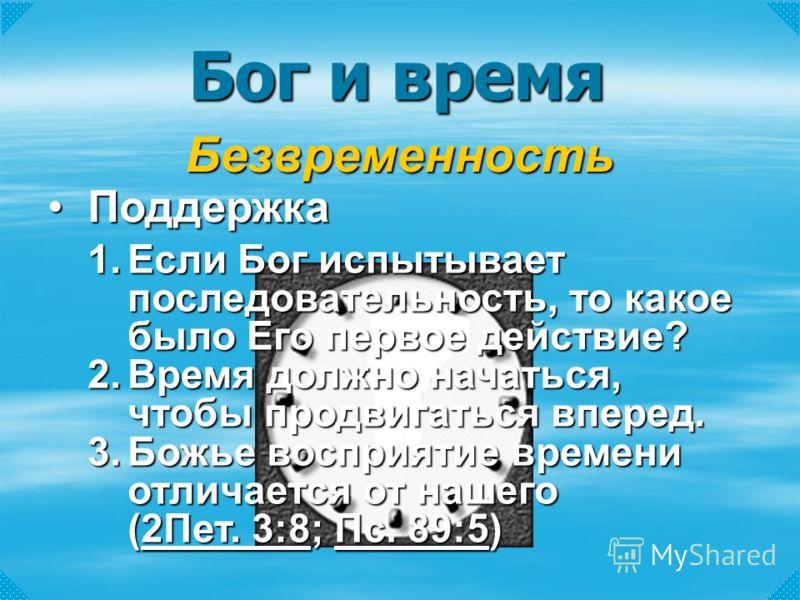 Бог и время Безвременность 1.Если Бог испытывает последовательность, то какое было Его первое действие? 2.Время должно начаться, чтобы продвигаться вперед. 3.Божье восприятие времени отличается от нашего (2Пет. 3:8; Пс. 89:5) 2Пет. 3:8Пс. 89:52Пет. 3